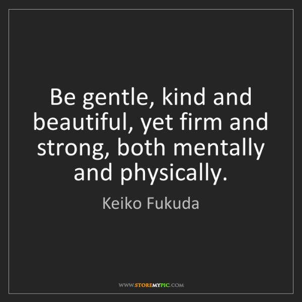 Keiko Fukuda: Be gentle, kind and beautiful, yet firm and strong, both...
