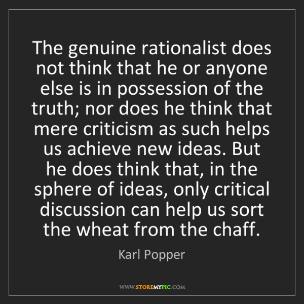 Karl Popper: The genuine rationalist does not think that he or anyone...