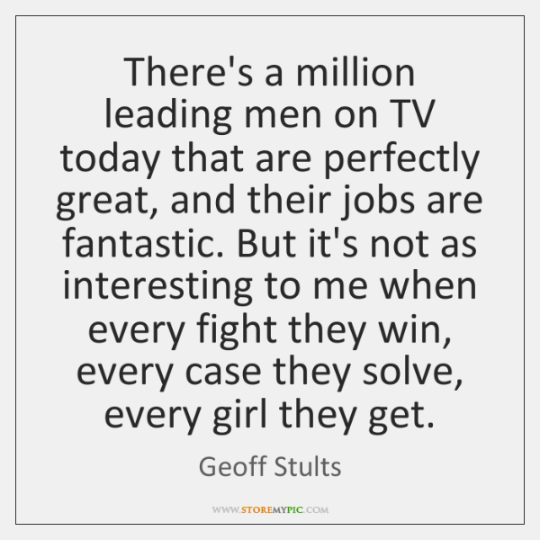 There's a million leading men on TV today that are perfectly great, ...