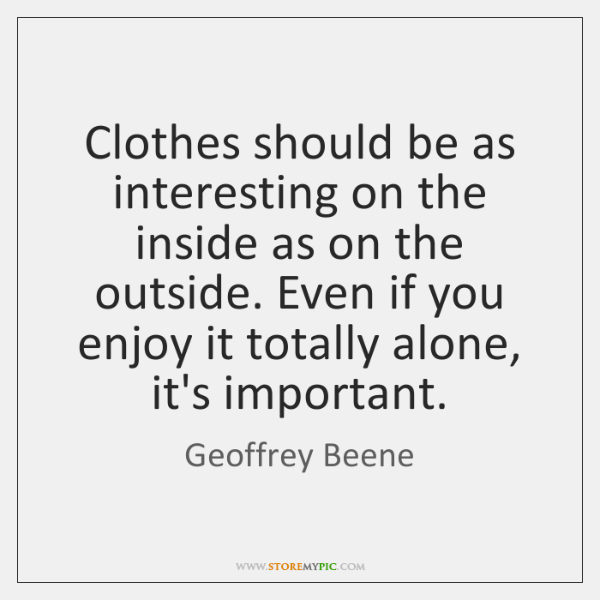Clothes should be as interesting on the inside as on the outside. ...