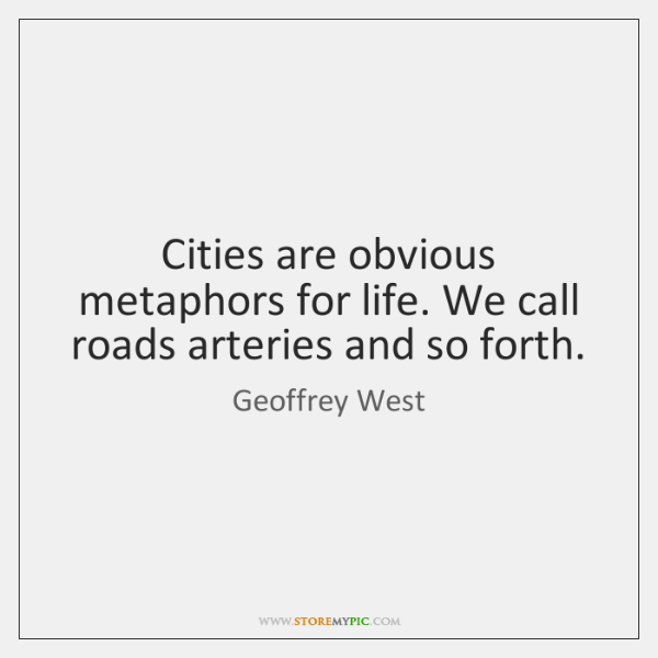 Cities are obvious metaphors for life. We call roads arteries and so ...