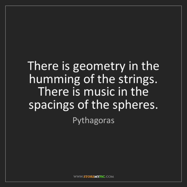Pythagoras: There is geometry in the humming of the strings. There...