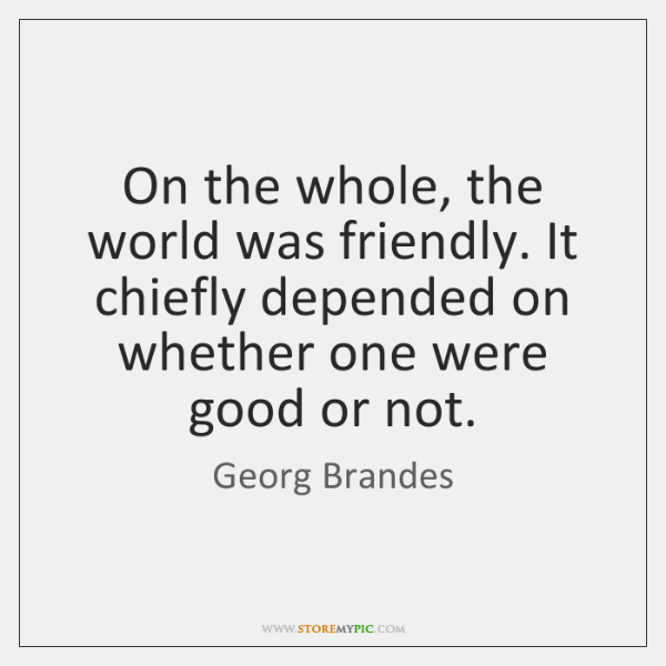 On the whole, the world was friendly. It chiefly depended on whether ...
