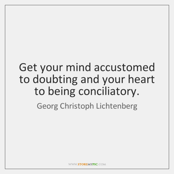 Get your mind accustomed to doubting and your heart to being conciliatory.