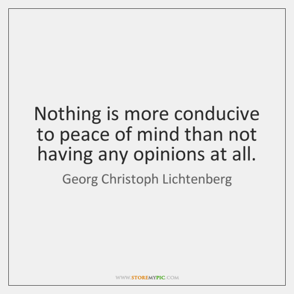 Nothing is more conducive to peace of mind than not having any ...