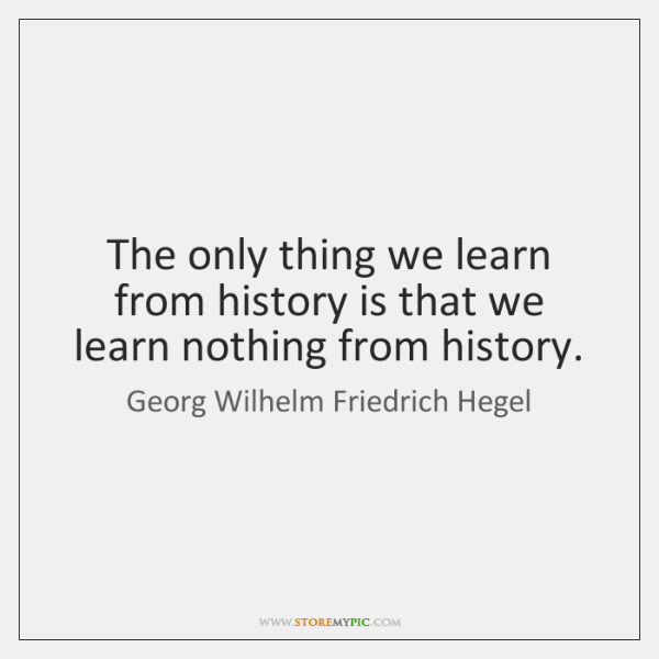 The only thing we learn from history is that we learn nothing ...