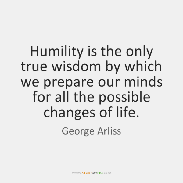 Humility is the only true wisdom by which we prepare our minds ...