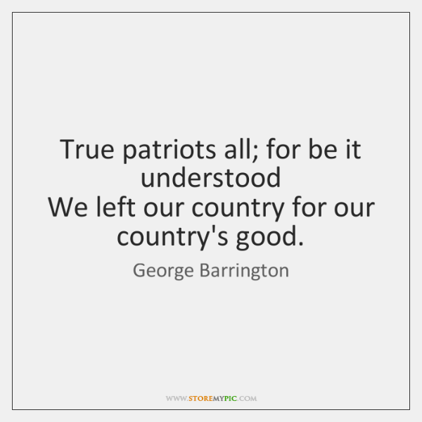 True patriots all; for be it understood   We left our country for ...