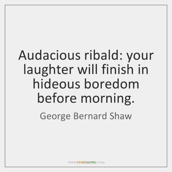 Audacious ribald: your laughter will finish in hideous boredom before morning.