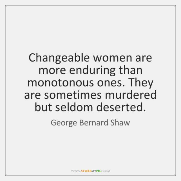 Changeable women are more enduring than monotonous ones. They are sometimes murdered ...