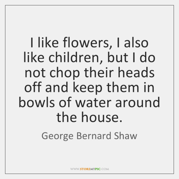 I like flowers, I also like children, but I do not chop ...