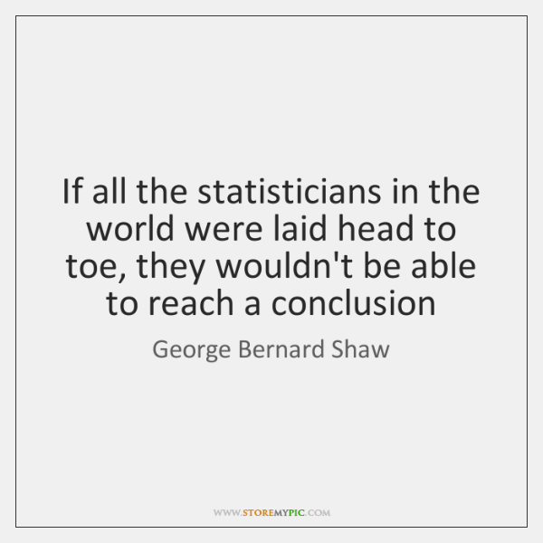 If all the statisticians in the world were laid head to toe, ...
