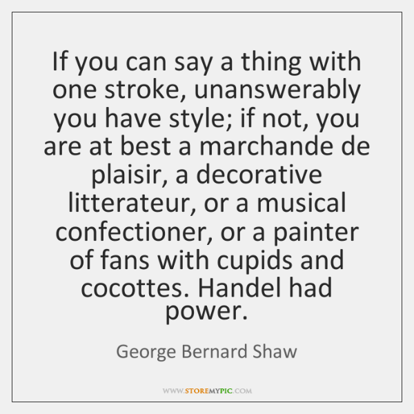 If you can say a thing with one stroke, unanswerably you have ...