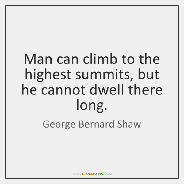 Man can climb to the highest summits, but he cannot dwell there ...