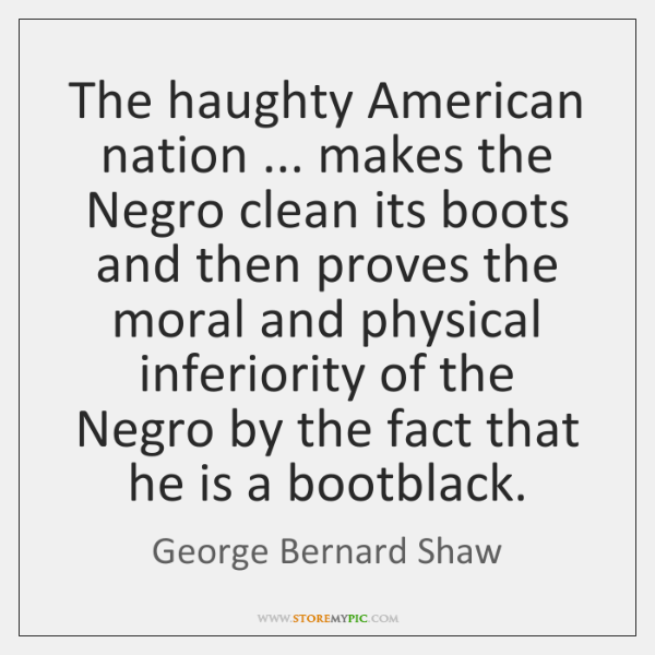 The haughty American nation ... makes the Negro clean its boots and then ...