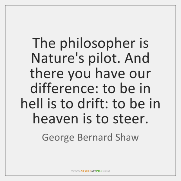 The philosopher is Nature's pilot. And there you have our difference: to ...