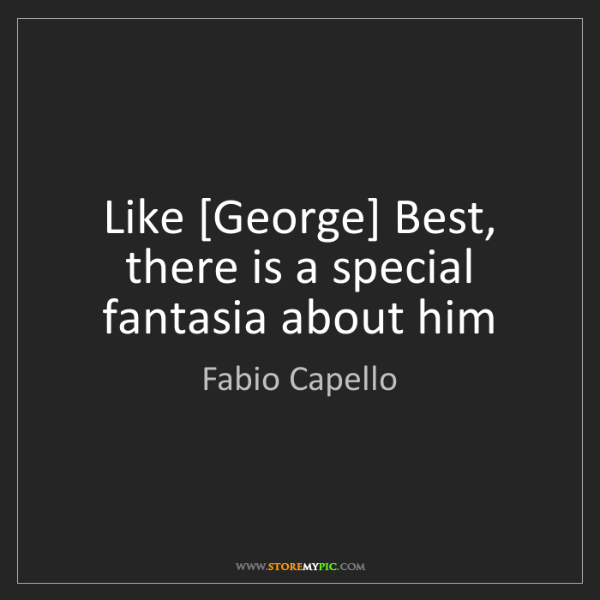 Fabio Capello: Like [George] Best, there is a special fantasia about...