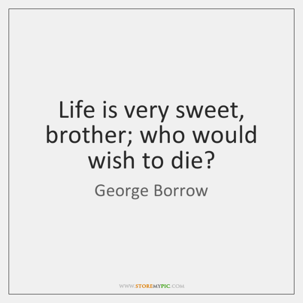 Life is very sweet, brother; who would wish to die?