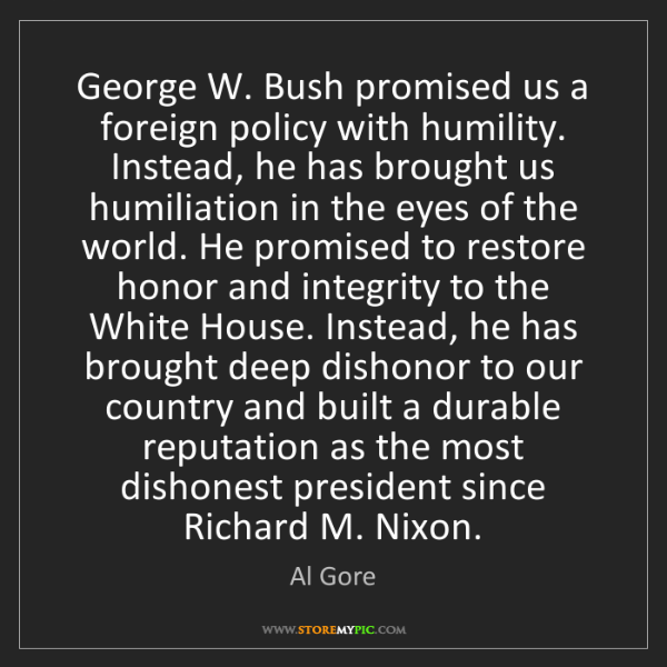 Al Gore: George W. Bush promised us a foreign policy with humility....