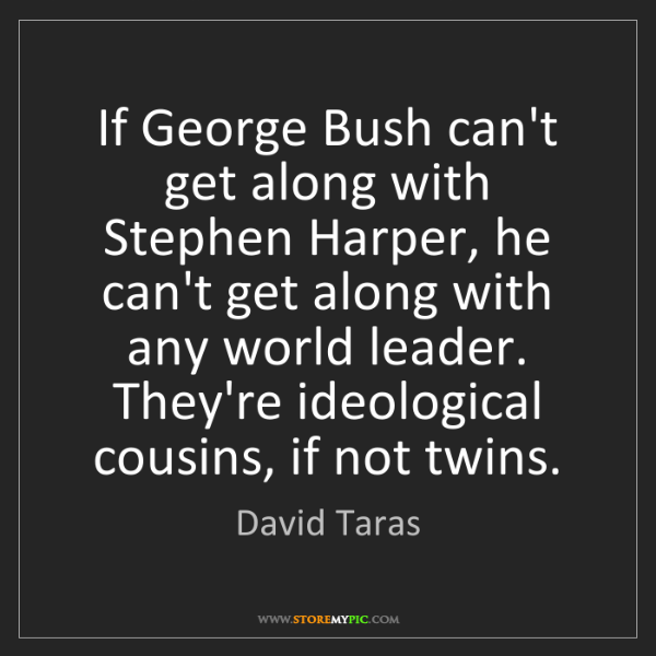 David Taras: If George Bush can't get along with Stephen Harper, he...
