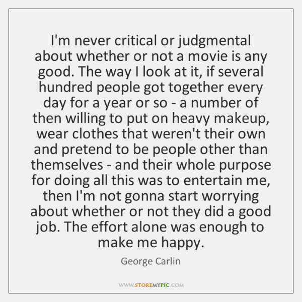 I'm never critical or judgmental about whether or not a movie is ...