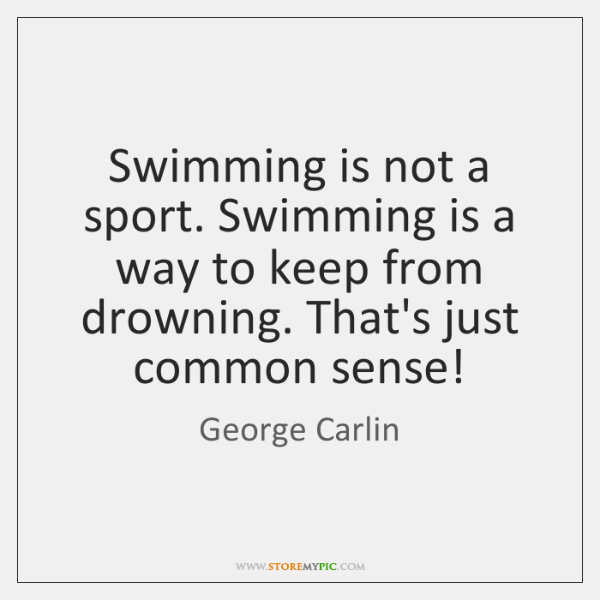 Swimming is not a sport. Swimming is a way to keep from ...