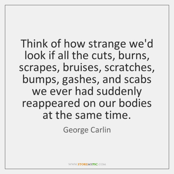 Think of how strange we'd look if all the cuts, burns, scrapes, ...