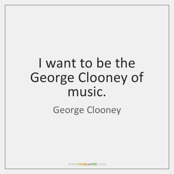 I want to be the George Clooney of music.