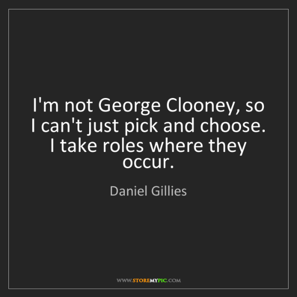 Daniel Gillies: I'm not George Clooney, so I can't just pick and choose....