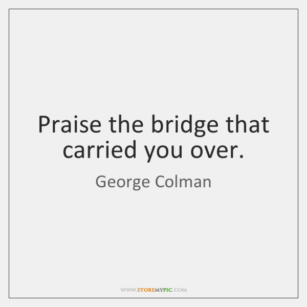 Praise the bridge that carried you over.