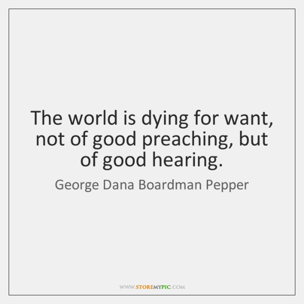 The world is dying for want, not of good preaching, but of ...
