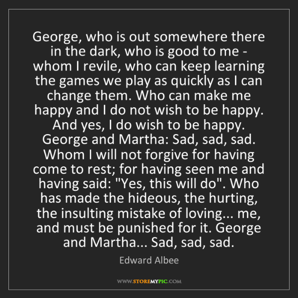 Edward Albee: George, who is out somewhere there in the dark, who is...