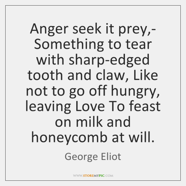 Anger seek it prey,- Something to tear with sharp-edged tooth and ...