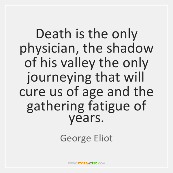 Death is the only physician, the shadow of his valley the only ...