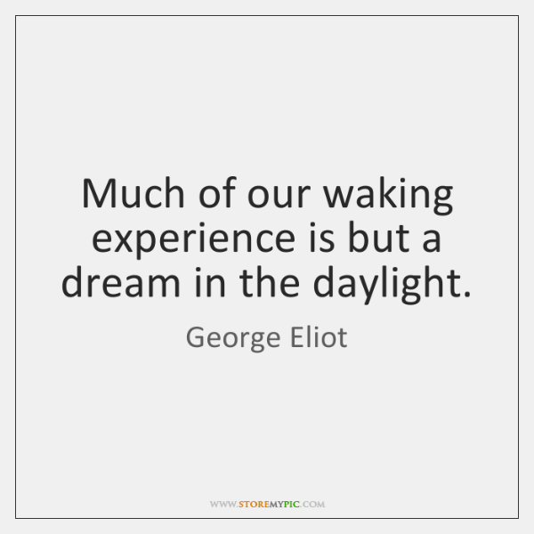 Much of our waking experience is but a dream in the daylight.