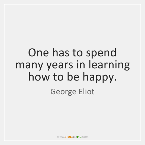 One has to spend many years in learning how to be happy.