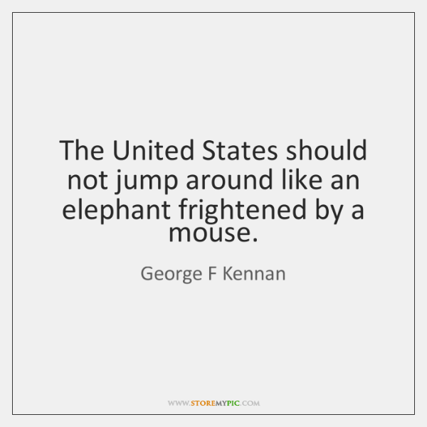 The United States should not jump around like an elephant frightened by ...