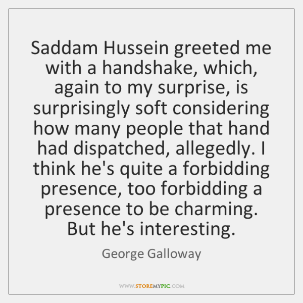 Saddam Hussein greeted me with a handshake, which, again to my surprise, ...