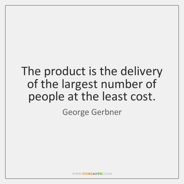 The product is the delivery of the largest number of people at ...