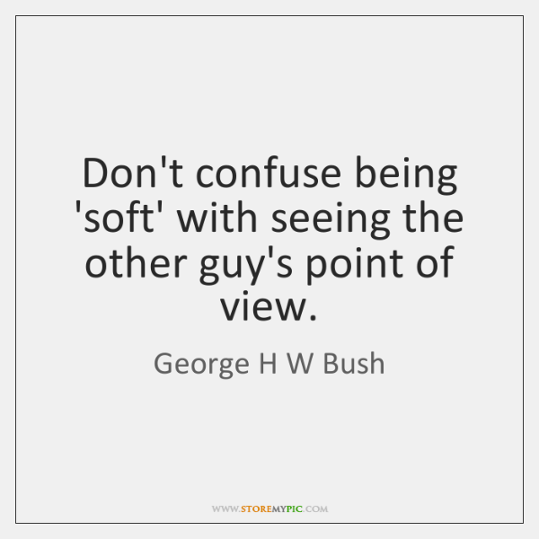 Don't confuse being 'soft' with seeing the other guy's point of view.