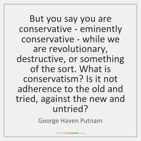 But you say you are conservative - eminently conservative - while we ...