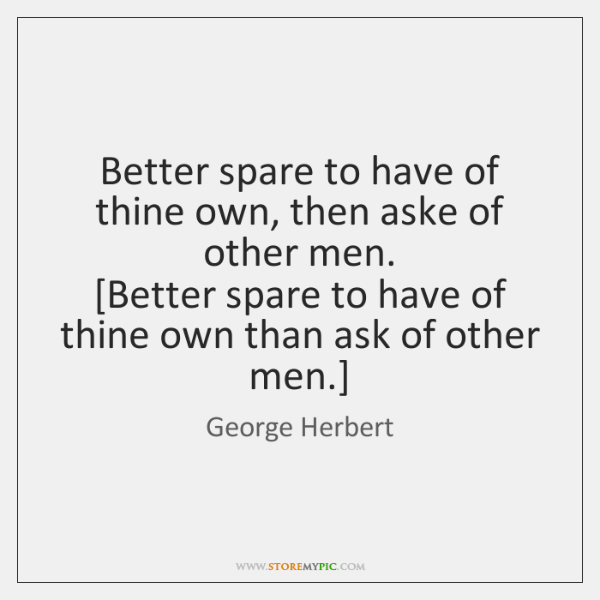 Better spare to have of thine own, then aske of other men.  [...
