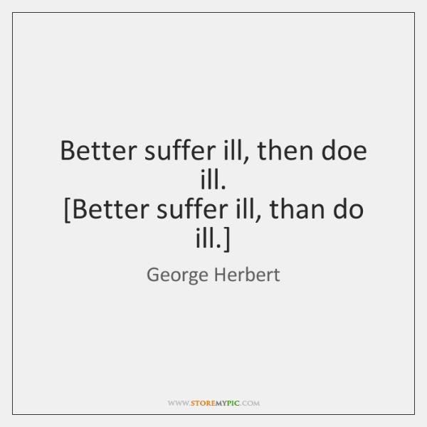 Better suffer ill, then doe ill.  [Better suffer ill, than do ill.]