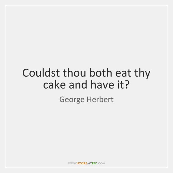 Couldst thou both eat thy cake and have it?