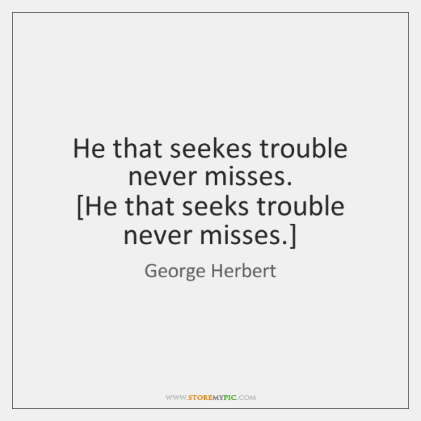 He that seekes trouble never misses.  [He that seeks trouble never misses.]