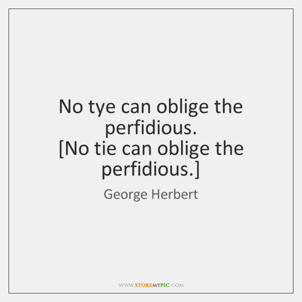 No tye can oblige the perfidious.  [No tie can oblige the perfidious.]