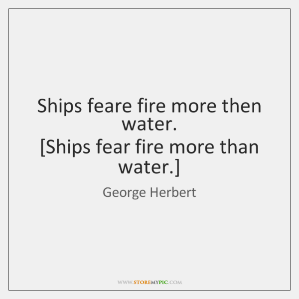 Ships feare fire more then water.  [Ships fear fire more than water.]