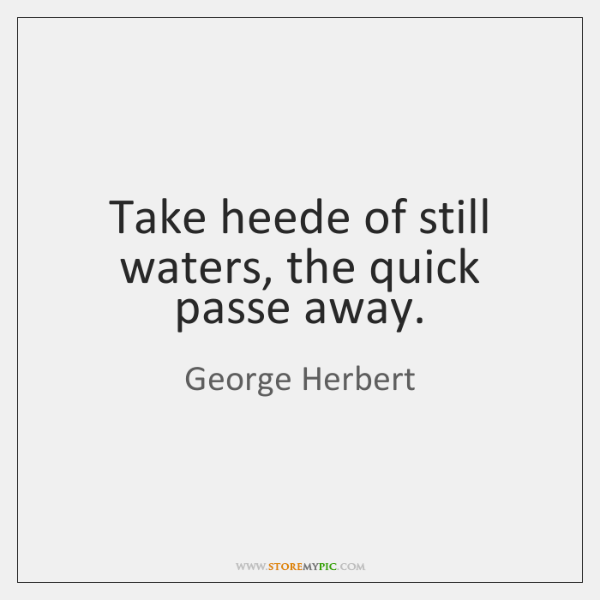 Take heede of still waters, the quick passe away.