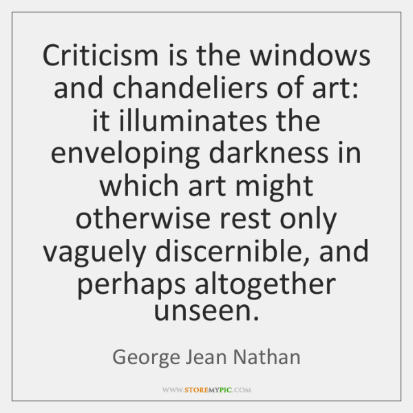 Criticism is the windows and chandeliers of art: it illuminates the enveloping ...
