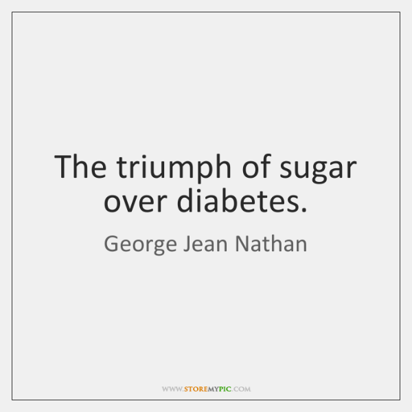 The triumph of sugar over diabetes.